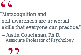 """Metacognition and self-awareness are universal skills that everyone can practice."" – Justin Couchman, Ph.D., Associate Professor of Psychology"