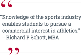 """Knowledge of the sports industry enables students to pursue a commercial interest in athletics."" – Richard P. Schott, MBA"