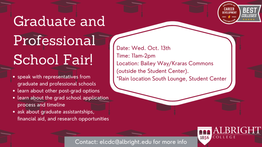 Graduate and Professional School Fair: Wednesday Oct. 13th 11am-2pm Kraras Commons/Bailey Way. Rain location South Lounge, Student Center. Speak with representatives from graduate and professional schools, learn about other post-grad options, learn about the grad school application process and timeline, ask about graduate assistantships, financial aid, and research opportunities